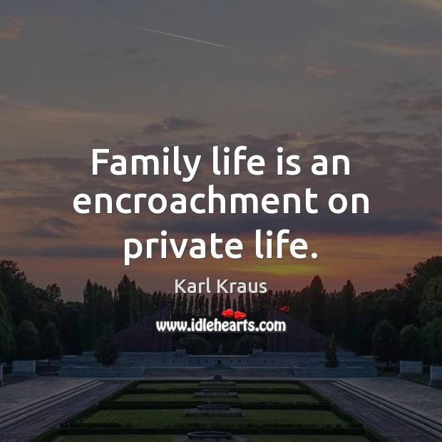 Family life is an encroachment on private life. Karl Kraus Picture Quote