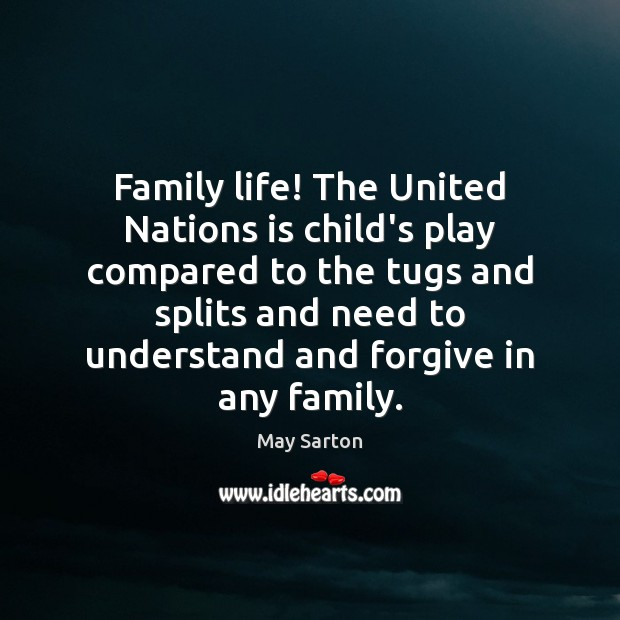 Family life! The United Nations is child's play compared to the tugs May Sarton Picture Quote