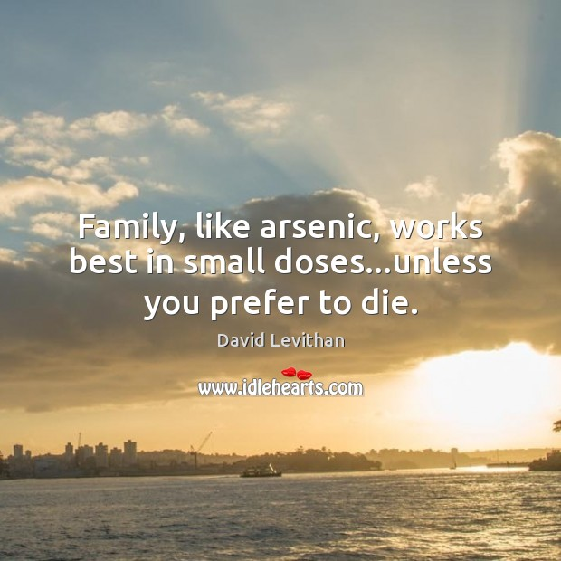 Image, Family, like arsenic, works best in small doses…unless you prefer to die.