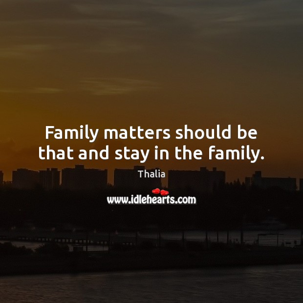 Family matters should be that and stay in the family. Thalia Picture Quote