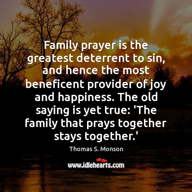 Family prayer is the greatest deterrent to sin, and hence the most Thomas S. Monson Picture Quote