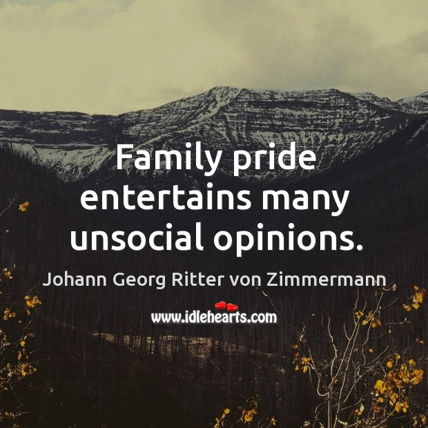 Family pride entertains many unsocial opinions. Johann Georg Ritter von Zimmermann Picture Quote