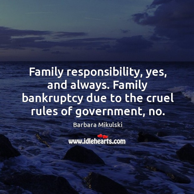 Family responsibility, yes, and always. Family bankruptcy due to the cruel rules of government, no. Barbara Mikulski Picture Quote