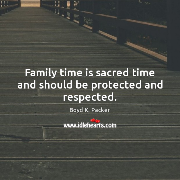 Family time is sacred time and should be protected and respected. Boyd K. Packer Picture Quote