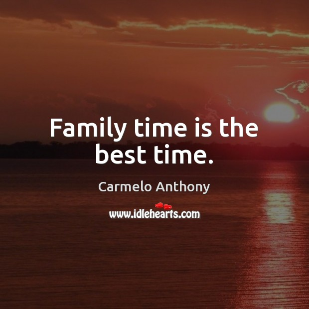 Family time is the best time. Carmelo Anthony Picture Quote