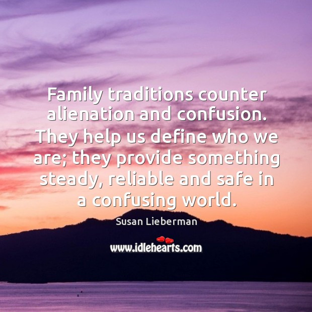 Family traditions counter alienation and confusion. They help us define who we are; they provide something steady Image