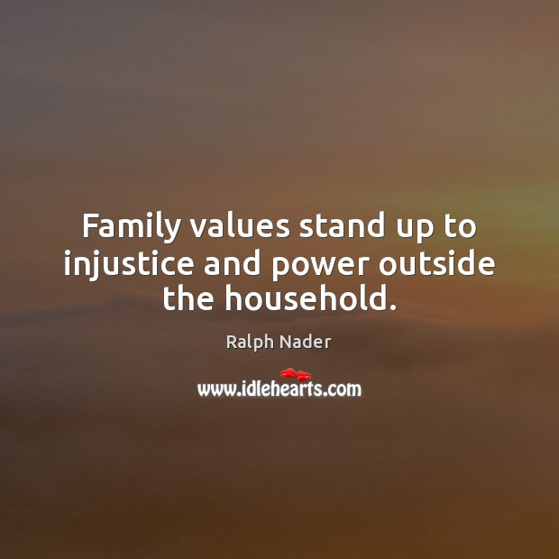 Family values stand up to injustice and power outside the household. Ralph Nader Picture Quote