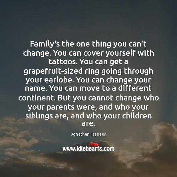 Family's the one thing you can't change. You can cover yourself with Image