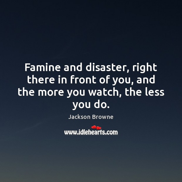 Famine and disaster, right there in front of you, and the more you watch, the less you do. Jackson Browne Picture Quote