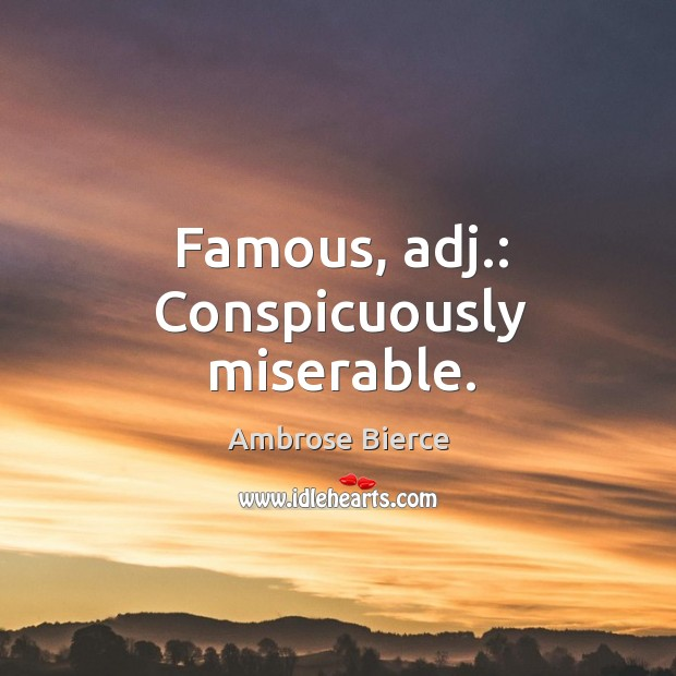 Image, Famous, adj.: conspicuously miserable.
