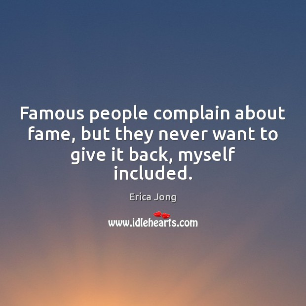 Famous people complain about fame, but they never want to give it back, myself included. Image
