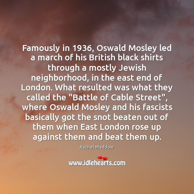 Famously in 1936, Oswald Mosley led a march of his British black shirts Rachel Maddow Picture Quote