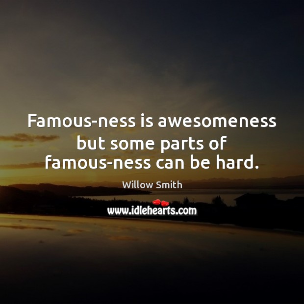 Famous-ness is awesomeness but some parts of famous-ness can be hard. Willow Smith Picture Quote