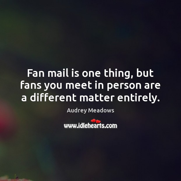 Image, Fan mail is one thing, but fans you meet in person are a different matter entirely.