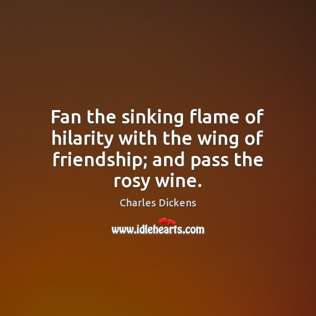 Image, Fan the sinking flame of hilarity with the wing of friendship; and pass the rosy wine.