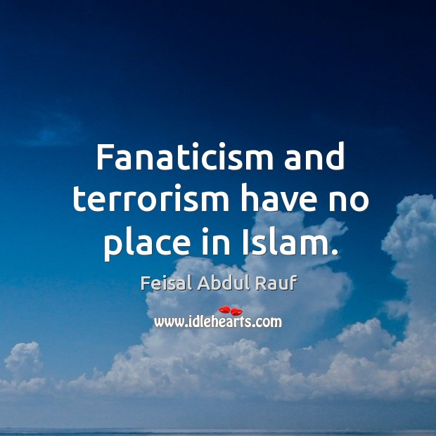 Fanaticism and terrorism have no place in Islam. Image