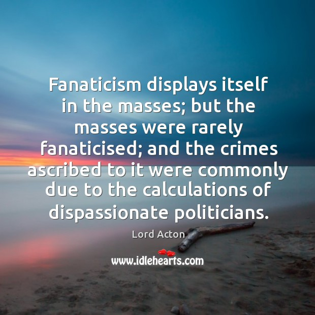 Fanaticism displays itself in the masses; but the masses were rarely fanaticised; Image