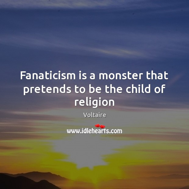 Image, Fanaticism is a monster that pretends to be the child of religion