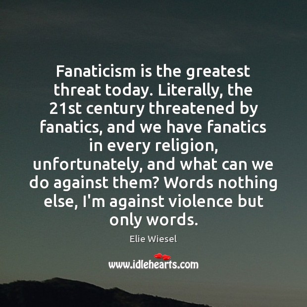 Image, Fanaticism is the greatest threat today. Literally, the 21st century threatened by