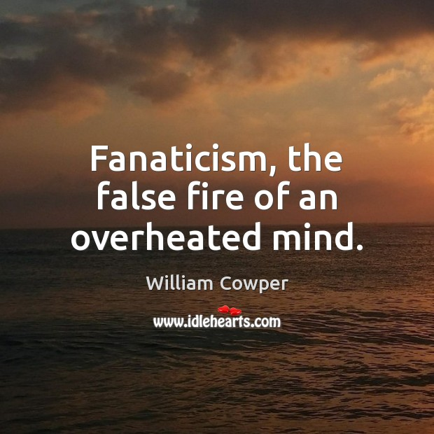 Fanaticism, the false fire of an overheated mind. Image