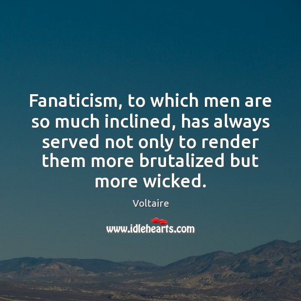 Fanaticism, to which men are so much inclined, has always served not Image