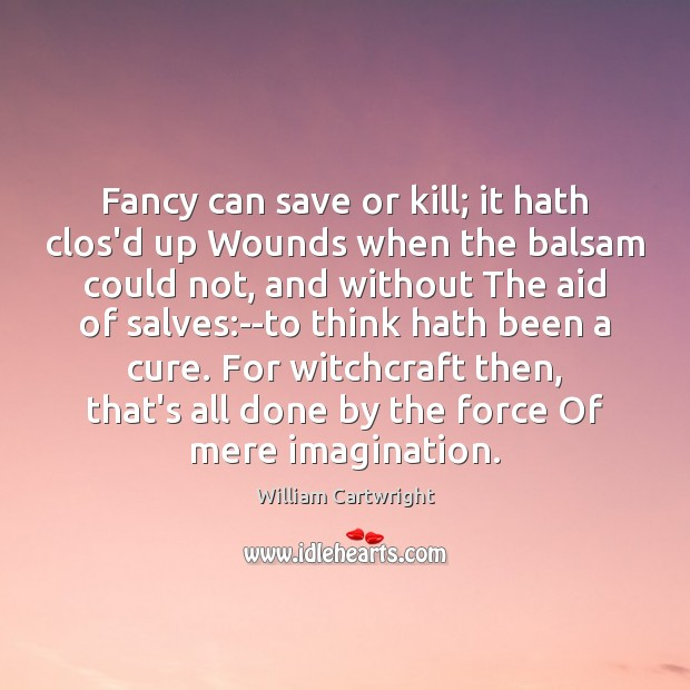 Fancy can save or kill; it hath clos'd up Wounds when the Image