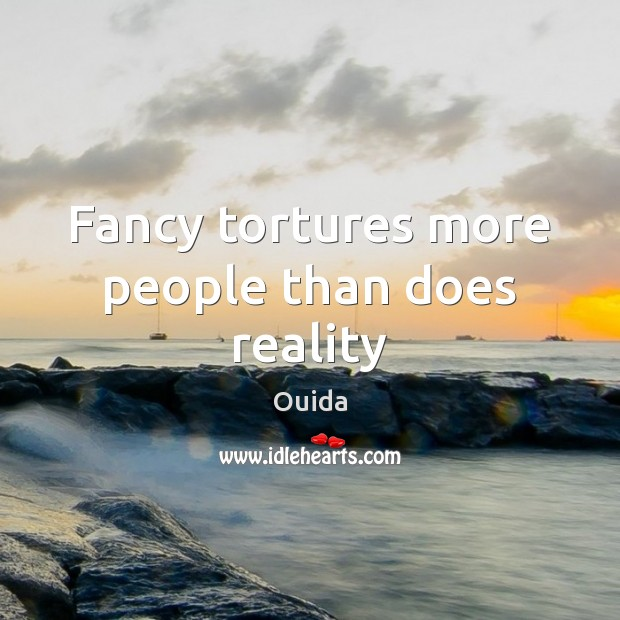 Fancy tortures more people than does reality Ouida Picture Quote
