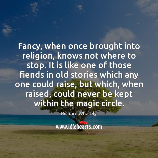 Image, Fancy, when once brought into religion, knows not where to stop. It