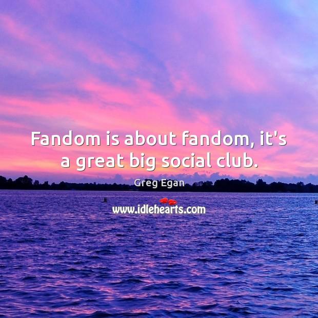 Fandom is about fandom, it's a great big social club. Greg Egan Picture Quote
