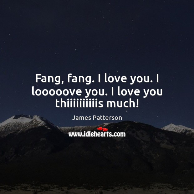 Fang, fang. I love you. I looooove you. I love you thiiiiiiiiiis much! James Patterson Picture Quote
