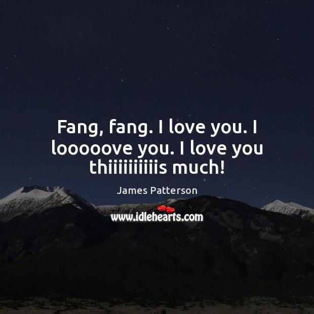 Image, Fang, fang. I love you. I looooove you. I love you thiiiiiiiiiis much!