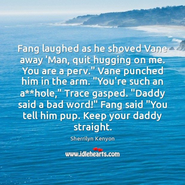 Fang laughed as he shoved Vane away 'Man, quit hugging on me. Image