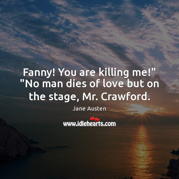 """Image, Fanny! You are killing me!"""" """"No man dies of love but on the stage, Mr. Crawford."""