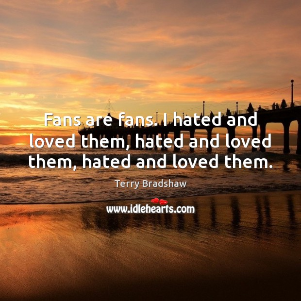 Image, Fans are fans. I hated and loved them, hated and loved them, hated and loved them.