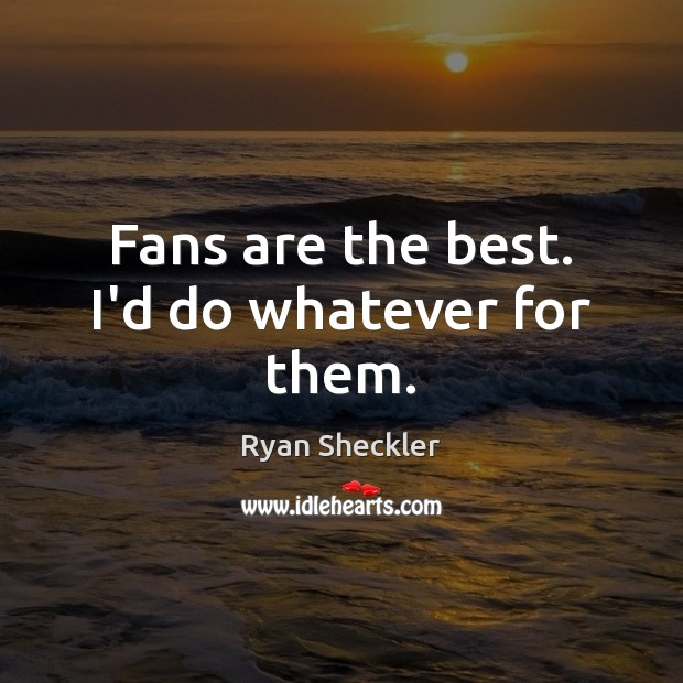 Fans are the best. I'd do whatever for them. Ryan Sheckler Picture Quote