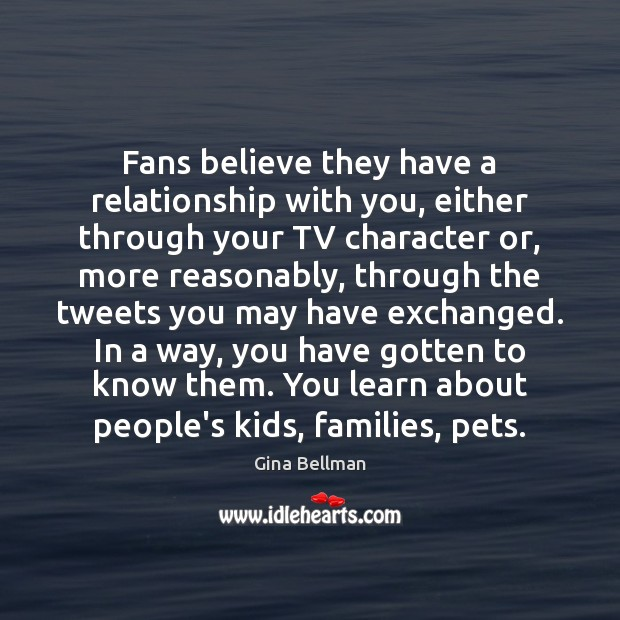 Fans believe they have a relationship with you, either through your TV Gina Bellman Picture Quote