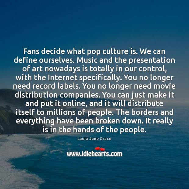 Fans decide what pop culture is. We can define ourselves. Music and Image