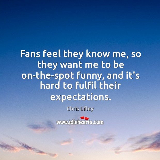 Fans feel they know me, so they want me to be on-the-spot Image