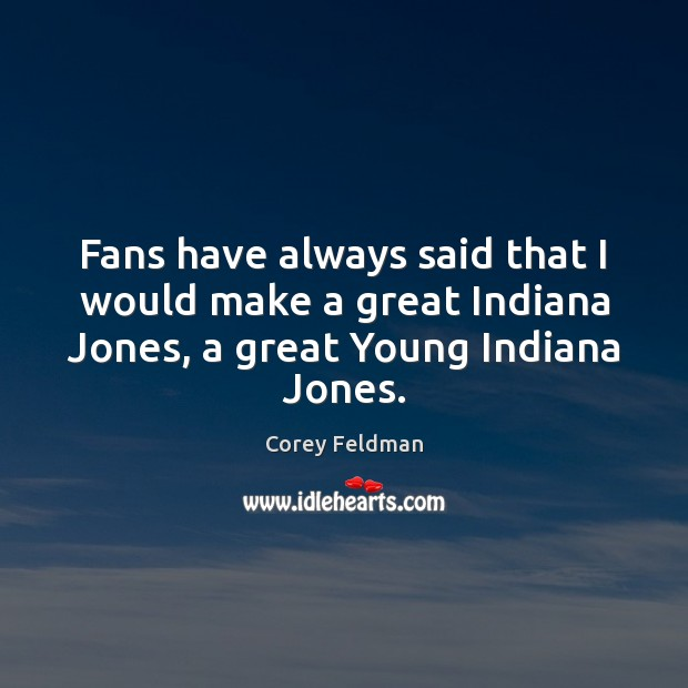 Fans have always said that I would make a great Indiana Jones, Corey Feldman Picture Quote