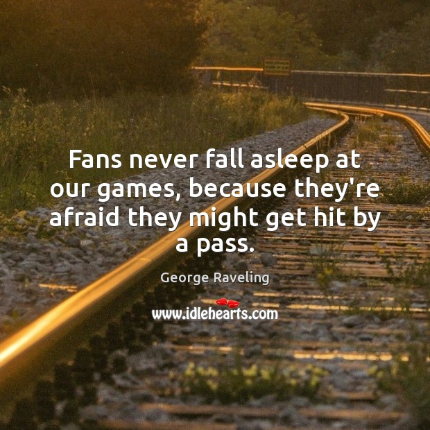 Image, Fans never fall asleep at our games, because they're afraid they might get hit by a pass.