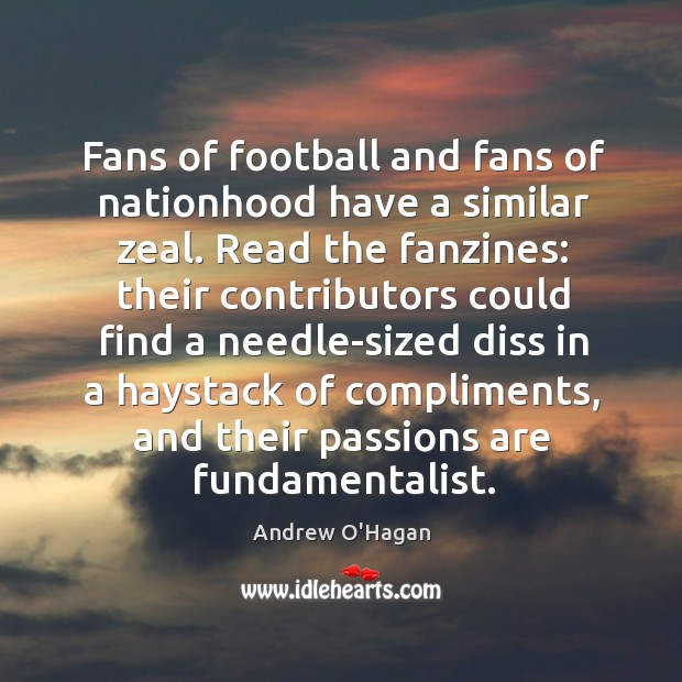 Fans of football and fans of nationhood have a similar zeal. Read Andrew O'Hagan Picture Quote
