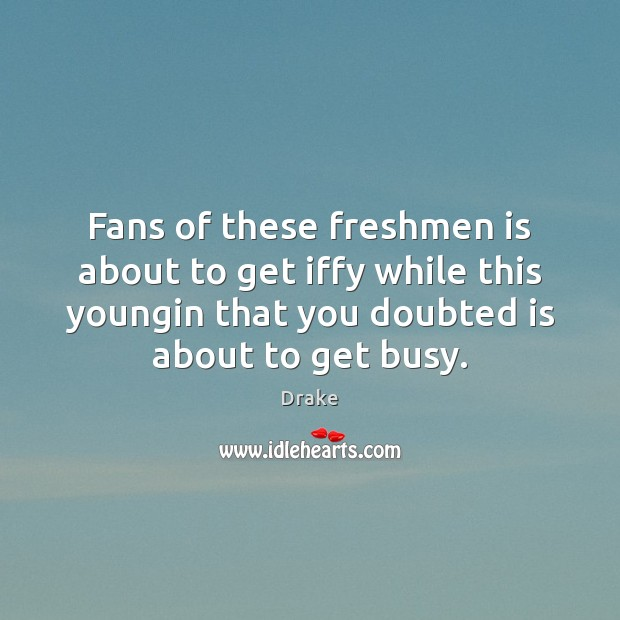 Fans of these freshmen is about to get iffy while this youngin Drake Picture Quote