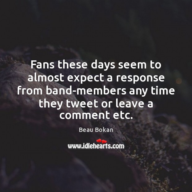 Image, Fans these days seem to almost expect a response from band-members any