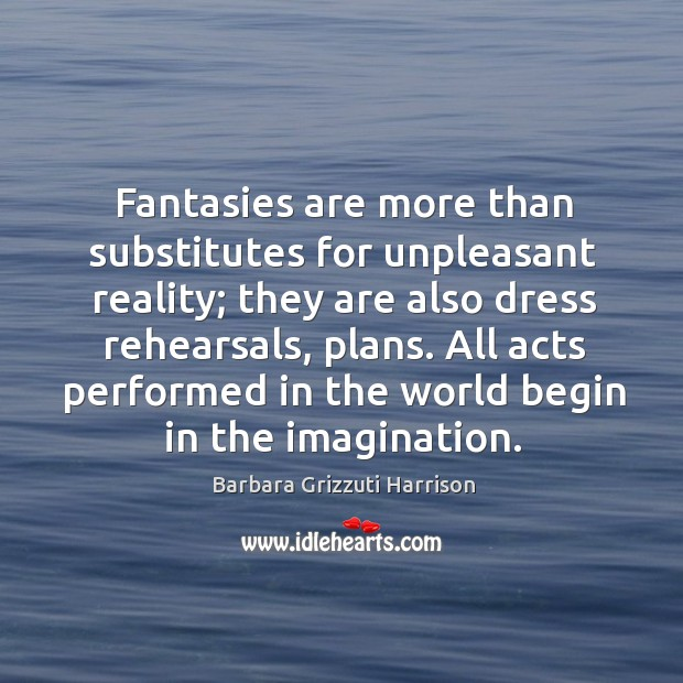 Image, Fantasies are more than substitutes for unpleasant reality; they are also dress rehearsals, plans.
