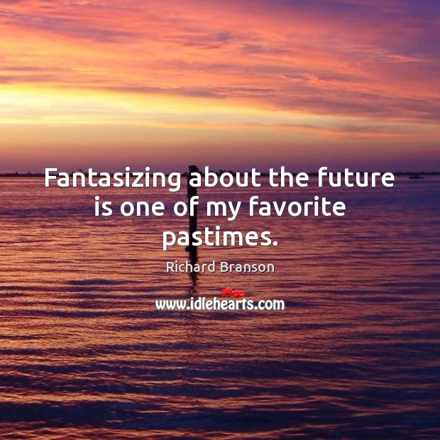 Fantasizing about the future is one of my favorite pastimes. Richard Branson Picture Quote
