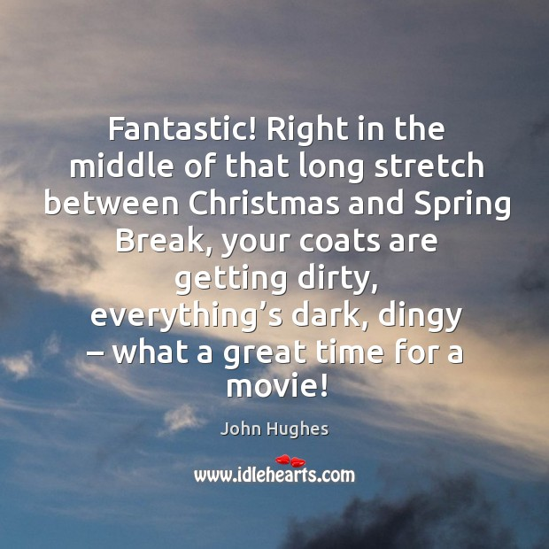 Fantastic! right in the middle of that long stretch between christmas and spring break John Hughes Picture Quote