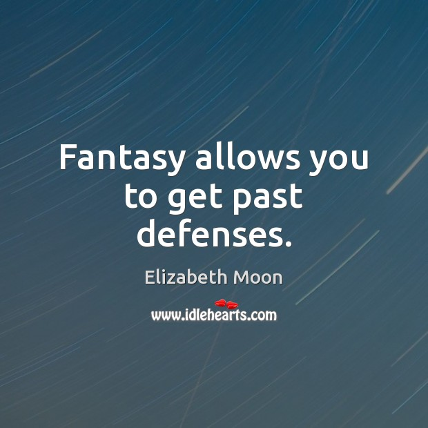 Fantasy allows you to get past defenses. Elizabeth Moon Picture Quote