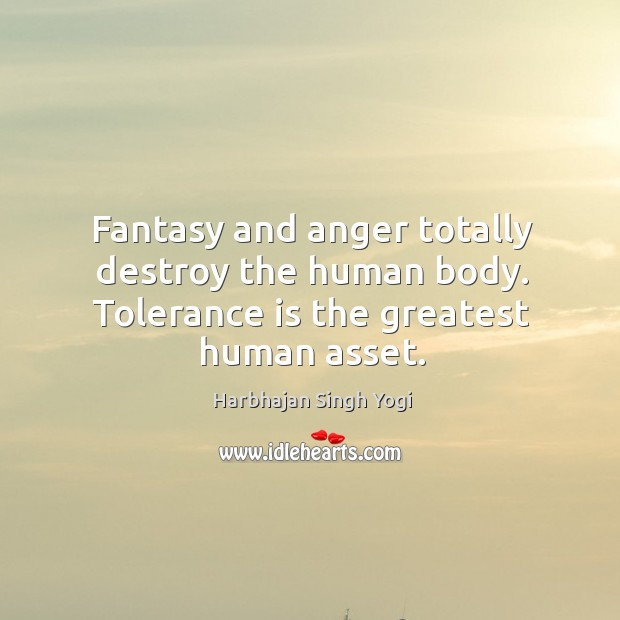 Fantasy and anger totally destroy the human body. Tolerance is the greatest human asset. Tolerance Quotes Image
