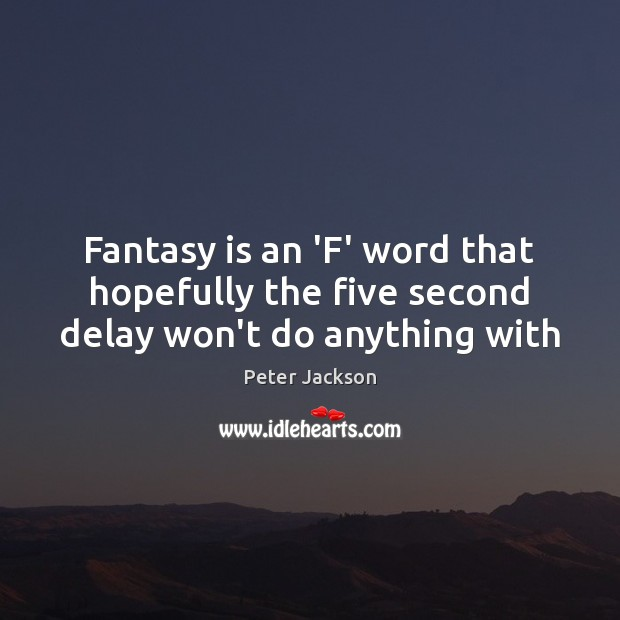 Fantasy is an 'F' word that hopefully the five second delay won't do anything with Peter Jackson Picture Quote