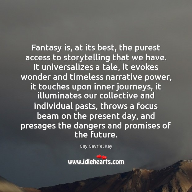 Fantasy is, at its best, the purest access to storytelling that we Guy Gavriel Kay Picture Quote